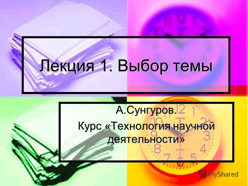 Лекция 1. Выбор темы А.Сунгуров. Курс «Технология научной деятельности»