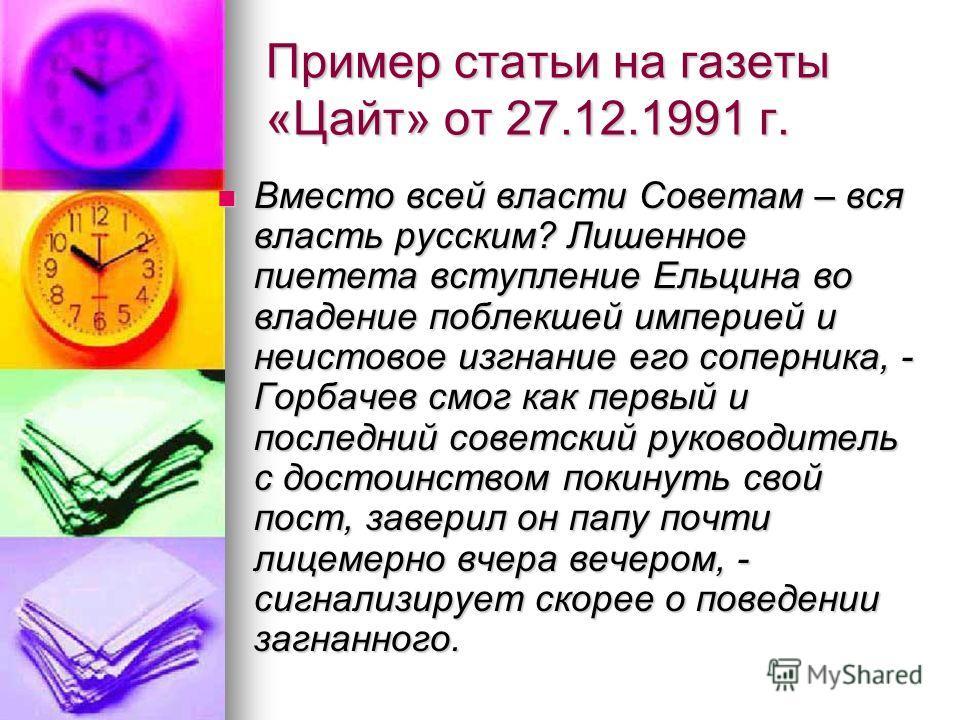 Пример статьи на газеты «Цайт» от 27.12.1991 г. Вместо всей власти Советам – вся власть русским? Лишенное пиетета вступление Ельцина во владение поблекшей империей и неистовое изгнание его соперника, - Горбачев смог как первый и последний советский р