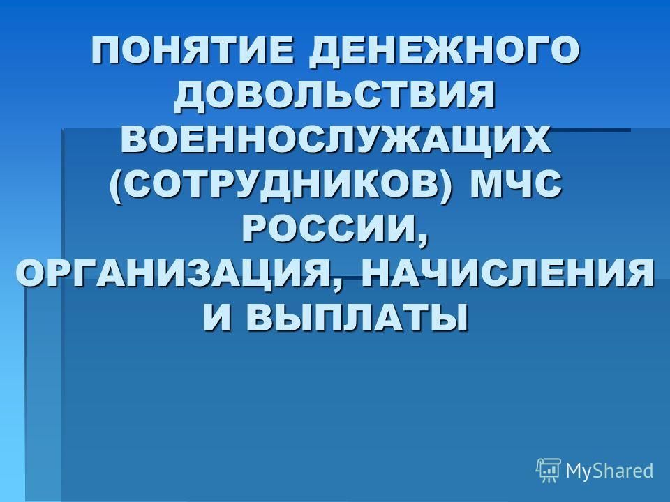 ПОНЯТИЕ ДЕНЕЖНОГО ДОВОЛЬСТВИЯ ВОЕННОСЛУЖАЩИХ (СОТРУДНИКОВ) МЧС РОССИИ, ОРГАНИЗАЦИЯ, НАЧИСЛЕНИЯ И ВЫПЛАТЫ