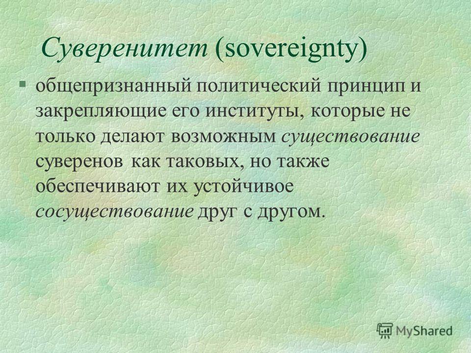 Суверенитет (sovereignty) §общепризнанный политический принцип и закрепляющие его институты, которые не только делают возможным существование суверенов как таковых, но также обеспечивают их устойчивое сосуществование друг с другом.