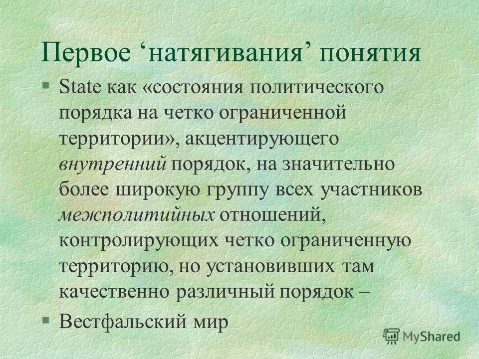 Первое натягивания понятия §State как «состояния политического порядка на четко ограниченной территории», акцентирующего внутренний порядок, на значительно более широкую группу всех участников межполитийных отношений, контролирующих четко ограниченну