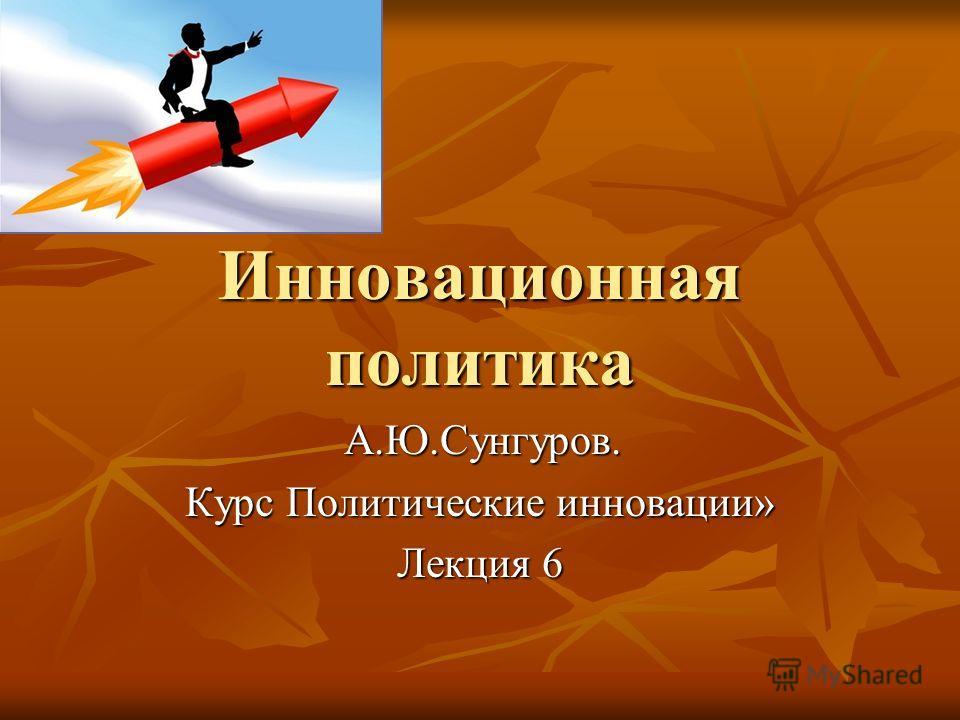 Инновационная политика А.Ю.Сунгуров. А.Ю.Сунгуров. Курс Политические инновации» Лекция 6