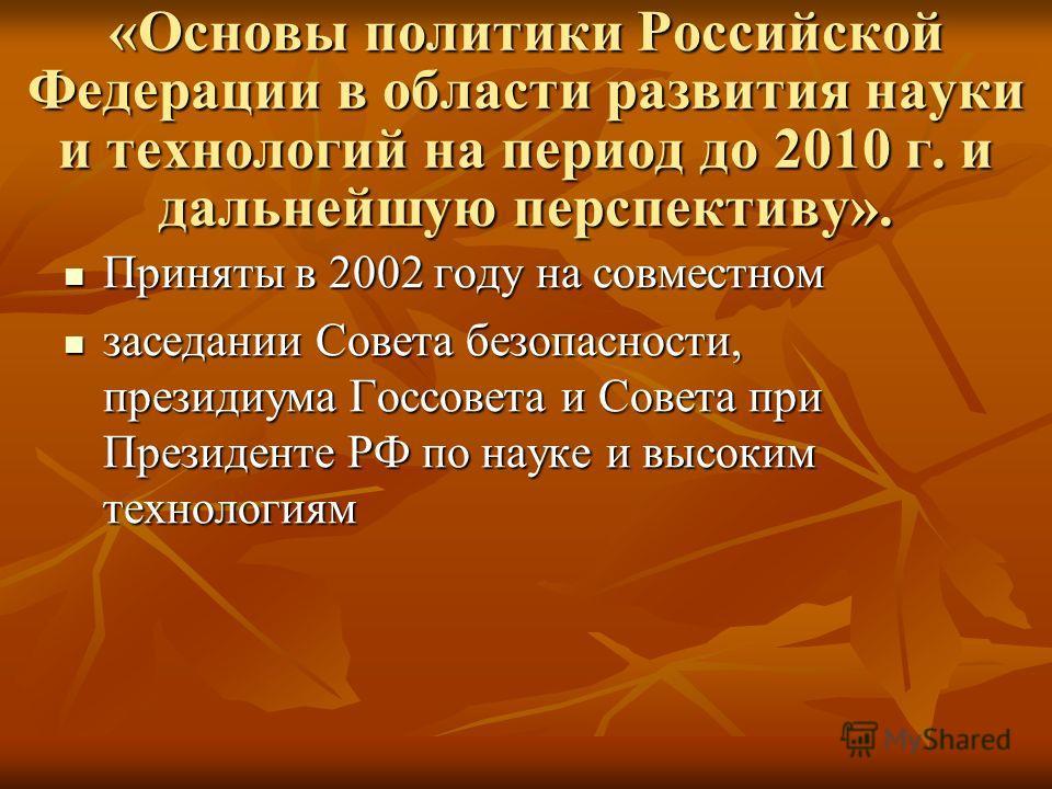 «Основы политики Российской Федерации в области развития науки и технологий на период до 2010 г. и дальнейшую перспективу». Приняты в 2002 году на совместном Приняты в 2002 году на совместном заседании Совета безопасности, президиума Госсовета и Сове