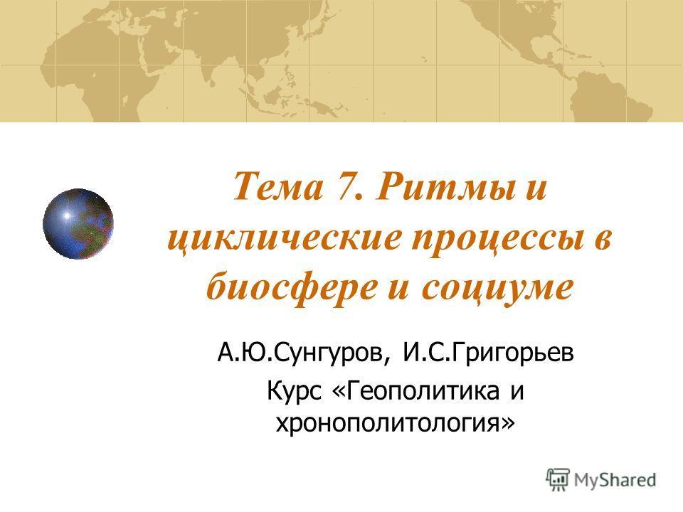 Тема 7. Ритмы и циклические процессы в биосфере и социуме А.Ю.Сунгуров, И.С.Григорьев Курс «Геополитика и хронополитология»
