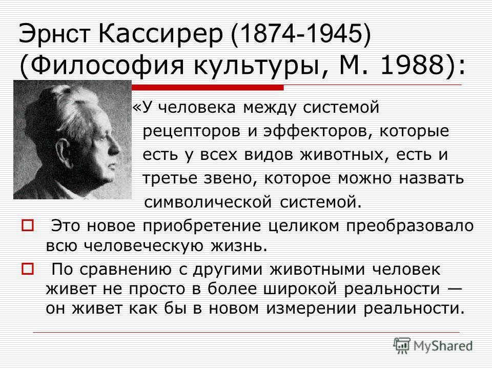 Э рнст Кассирер (1874-1945) (Философия культуры, М. 1988): «У человека между системой рецепторов и эффекторов, которые есть у всех видов животных, есть и третье звено, которое можно назвать символической системой. Это новое приобретение целиком преоб