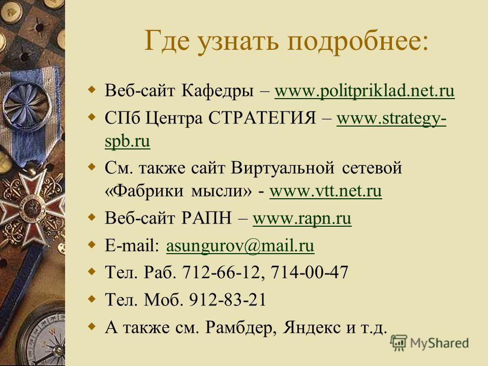 Где узнать подробнее: Веб-сайт Кафедры – www.politpriklad.net.ruwww.politpriklad.net.ru СПб Центра СТРАТЕГИЯ – www.strategy- spb.ruwww.strategy- spb.ru См. также сайт Виртуальной сетевой «Фабрики мысли» - www.vtt.net.ruwww.vtt.net.ru Веб-сайт РАПН –