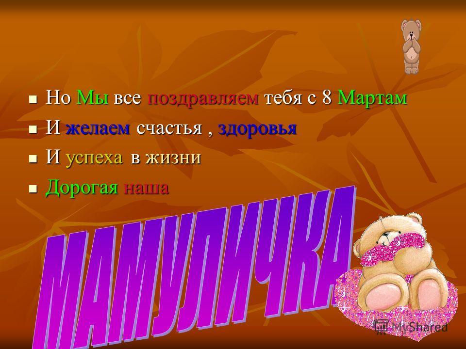 Но Мы все поздравляем тебя с 8 Мартам И желаем счастья, здоровья И успеха в жизни Дорогая наша