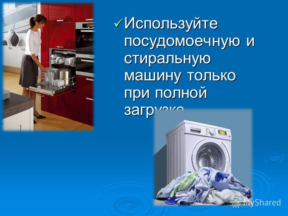 Используйте посудомоечную и стиральную машину только при полной загрузке. Используйте посудомоечную и стиральную машину только при полной загрузке.