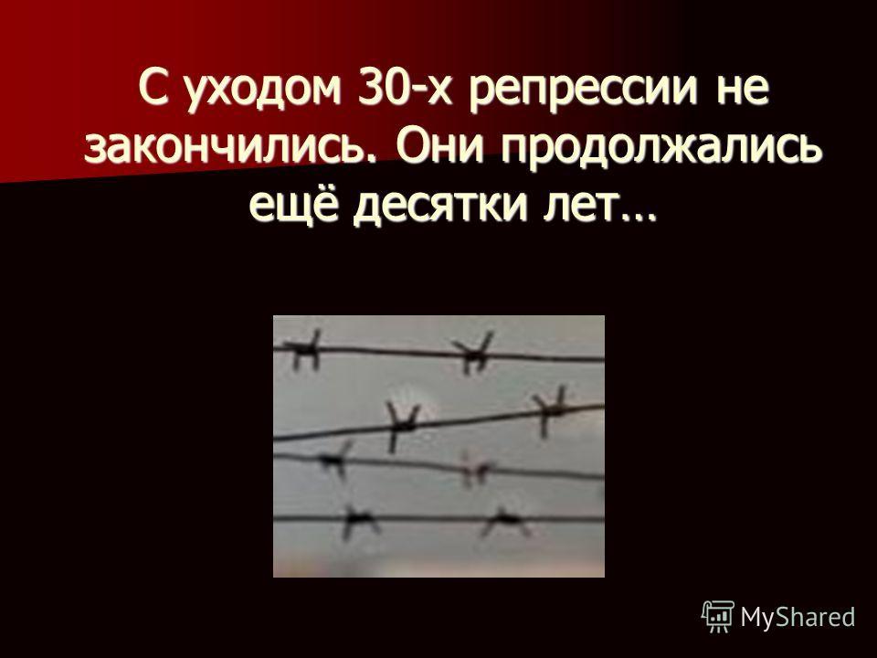 С уходом 30-х репрессии не закончились. Они продолжались ещё десятки лет…