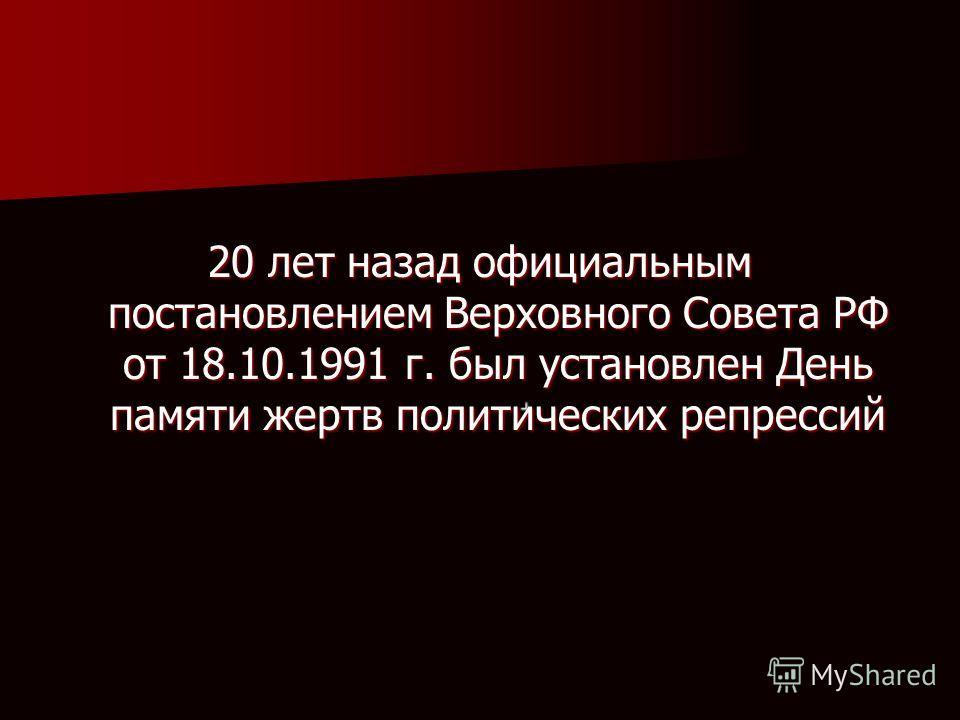 . 20 лет назад официальным постановлением Верховного Совета РФ от 18.10.1991 г. был установлен День памяти жертв политических репрессий