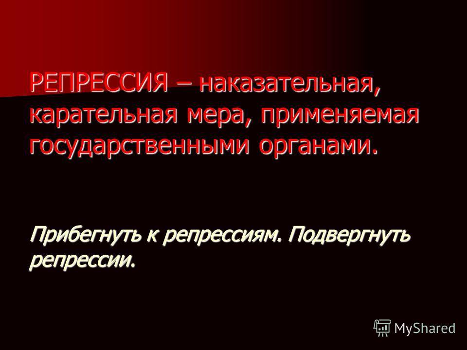 РЕПРЕССИЯ – наказательная, карательная мера, применяемая государственными органами. Прибегнуть к репрессиям. Подвергнуть репрессии.