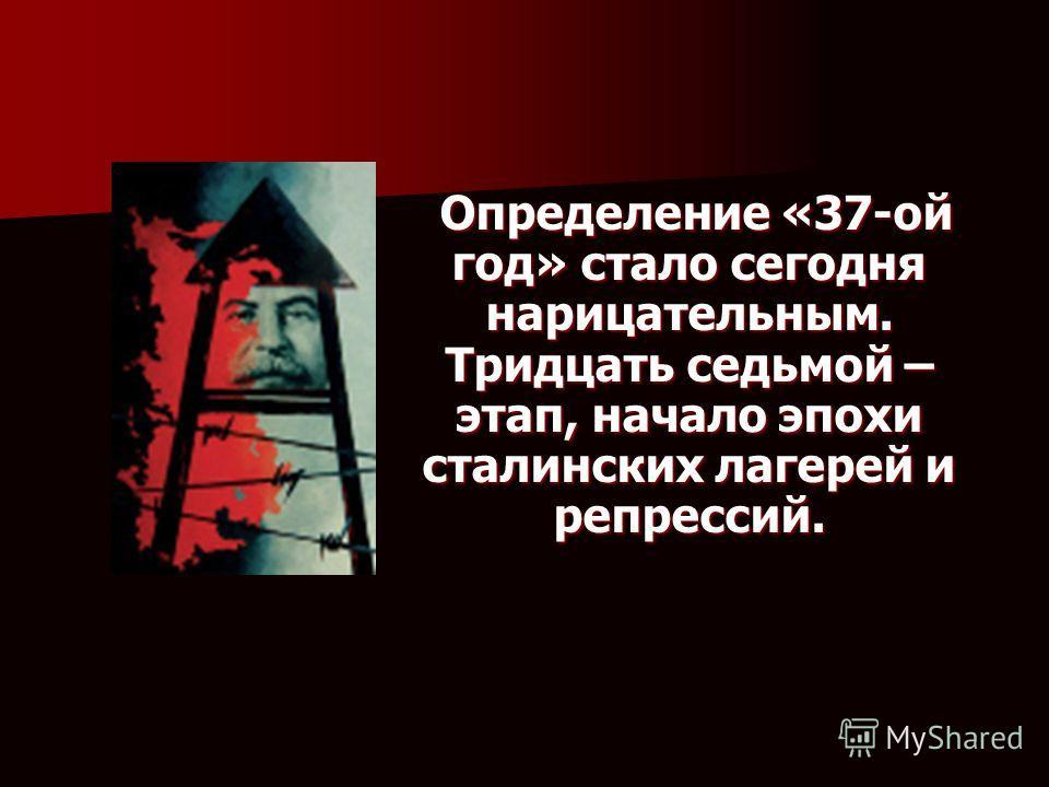 . Определение «37-ой год» стало сегодня нарицательным. Тридцать седьмой – этап, начало эпохи сталинских лагерей и репрессий. Определение «37-ой год» стало сегодня нарицательным. Тридцать седьмой – этап, начало эпохи сталинских лагерей и репрессий.