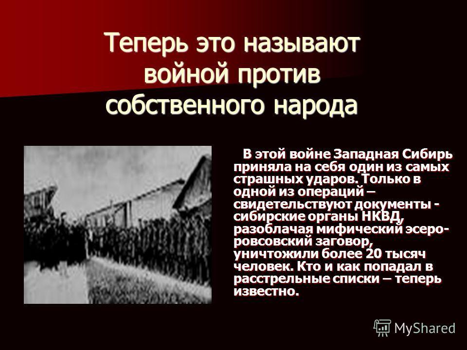 Теперь это называют войной против собственного народа В этой войне Западная Сибирь приняла на себя один из самых страшных ударов. Только в одной из операций – свидетельствуют документы - сибирские органы НКВД, разоблачая мифический эсеро- ровсовский