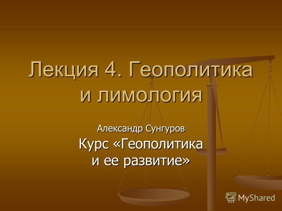 Лекция 4. Геополитика и лимология Александр Сунгуров Курс «Геополитика и ее развитие»