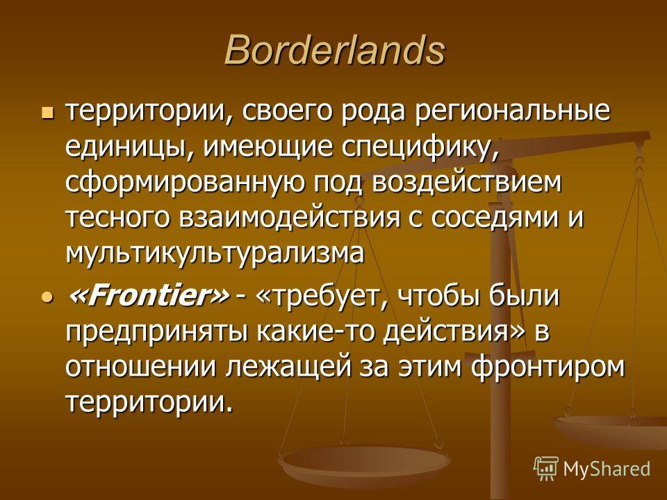 Borderlands территории, своего рода региональные единицы, имеющие специфику, сформированную под воздействием тесного взаимодействия с соседями и мультикультурализма территории, своего рода региональные единицы, имеющие специфику, сформированную под в
