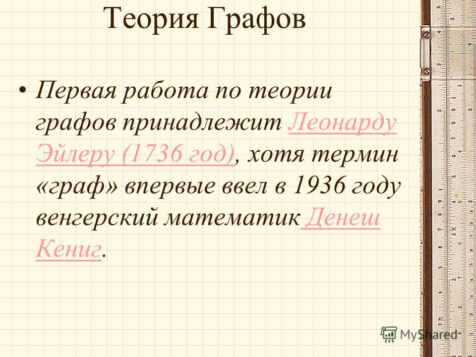 Теория Графов Первая работа по теории графов принадлежит Леонарду Эйлеру (1736 год), хотя термин «граф» впервые ввел в 1936 году венгерский математик Денеш Кениг.Леонарду Эйлеру (1736 год) Денеш Кениг