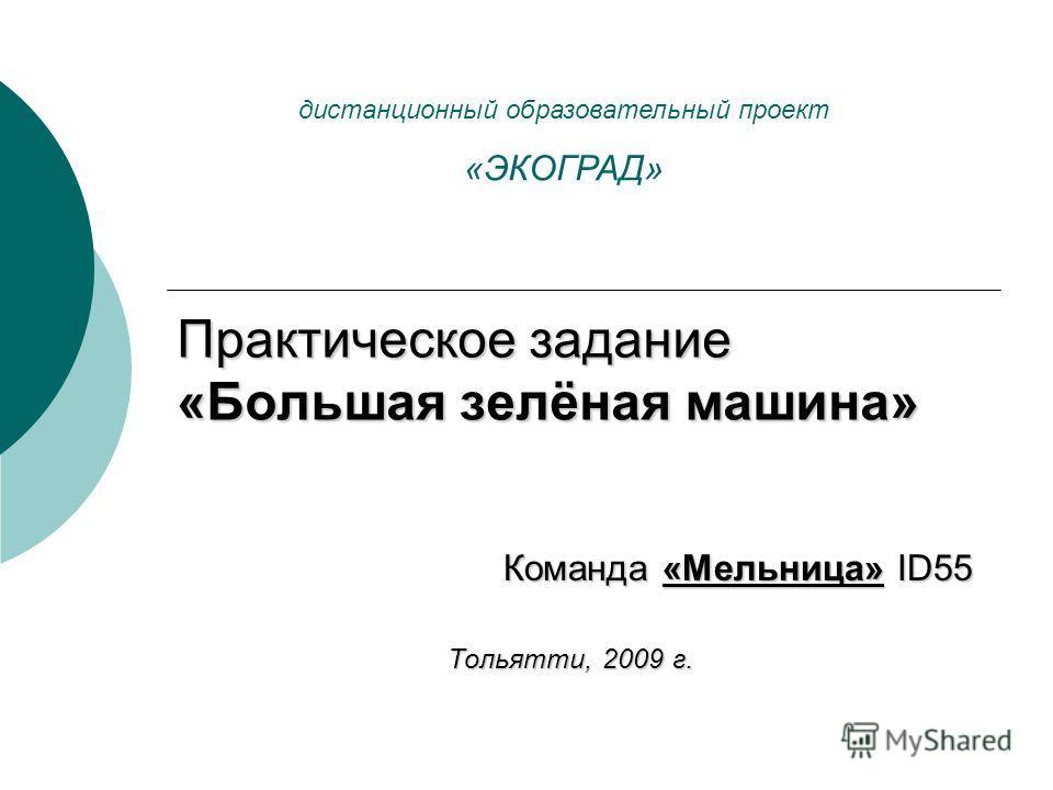 Практическое задание «Большая зелёная машина» Команда «Мельница» ID55 Тольятти, 2009 г. дистанционный образовательный проект «ЭКОГРАД»