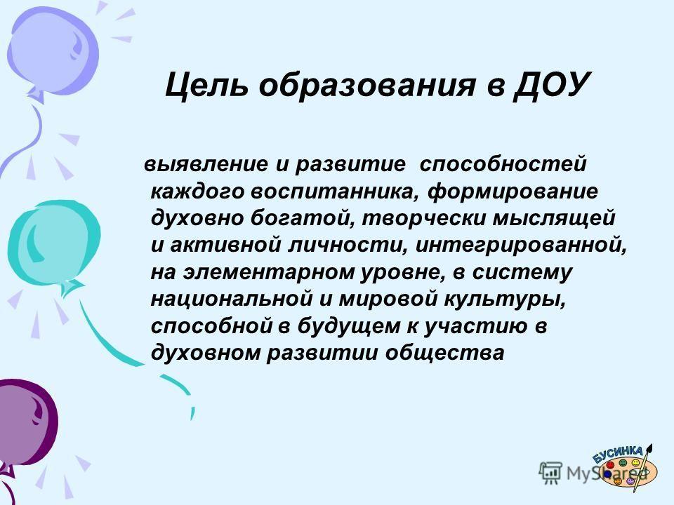 Цель образования в ДОУ выявление и развитие способностей каждого воспитанника, формирование духовно богатой, творчески мыслящей и активной личности, интегрированной, на элементарном уровне, в систему национальной и мировой культуры, способной в будущ