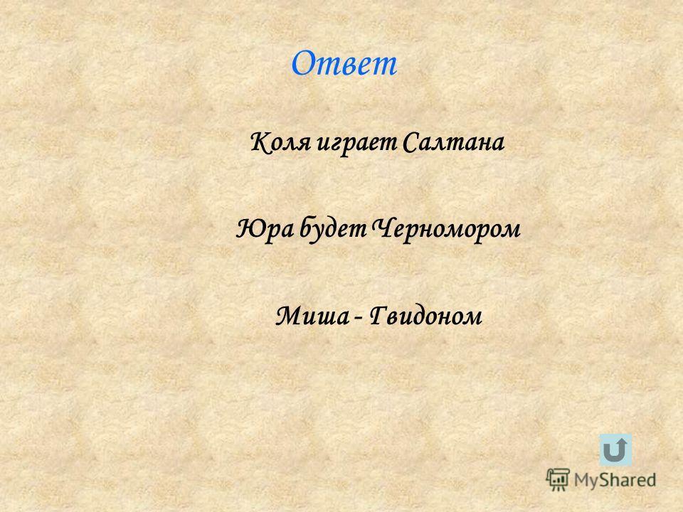 Ответ Коля играет Салтана Юра будет Черномором Миша - Гвидоном