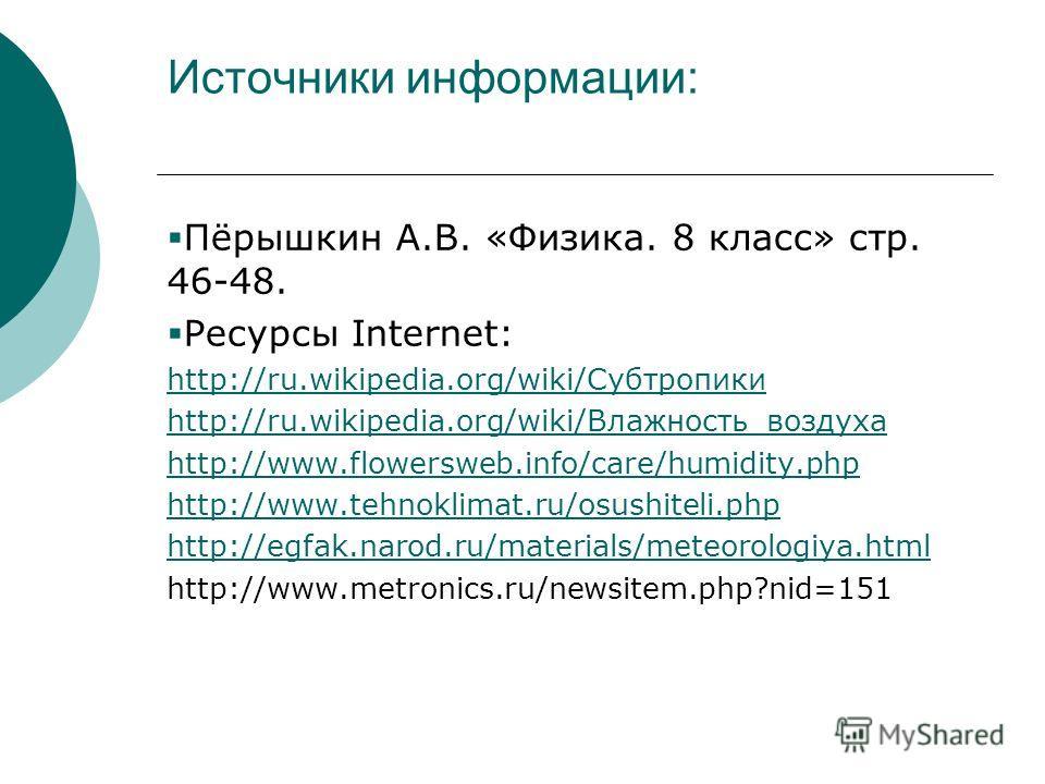 Источники информации: Пёрышкин А.В. «Физика. 8 класс» стр. 46-48. Ресурсы Internet: http://ru.wikipedia.org/wiki/Субтропики http://ru.wikipedia.org/wiki/Влажность_воздуха http://www.flowersweb.info/care/humidity.php http://www.tehnoklimat.ru/osushite