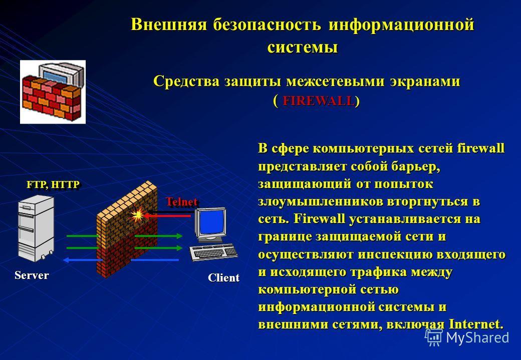 Средства защиты межсетевыми экранами ( FIREWALL) В сфере компьютерных сетей firewall представляет собой барьер, защищающий от попыток злоумышленников вторгнуться в сеть. Firewall устанавливается на границе защищаемой сети и осуществляют инспекцию вхо