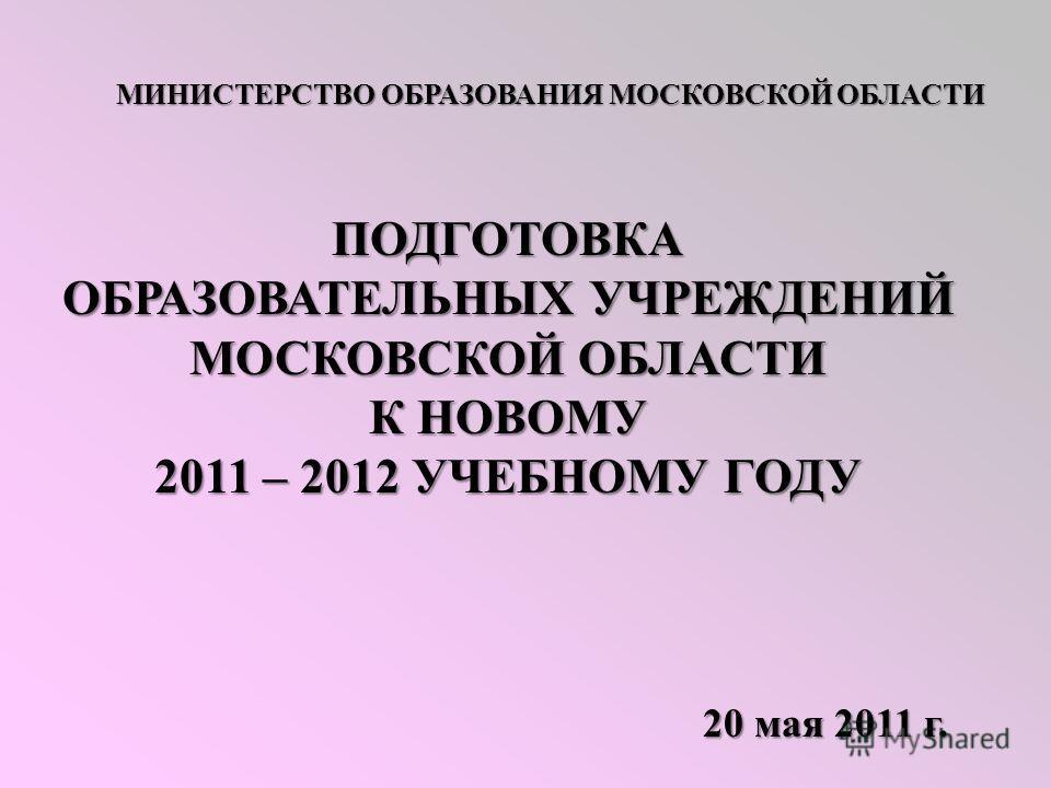 МИНИСТЕРСТВООБРАЗОВАНИЯ МОСКОВСКОЙ ОБЛАСТИ МИНИСТЕРСТВО ОБРАЗОВАНИЯ МОСКОВСКОЙ ОБЛАСТИ ПОДГОТОВКА ОБРАЗОВАТЕЛЬНЫХ УЧРЕЖДЕНИЙ МОСКОВСКОЙ ОБЛАСТИ К НОВОМУ 2011 – 2012 УЧЕБНОМУ ГОДУ 20 мая 2011 г.