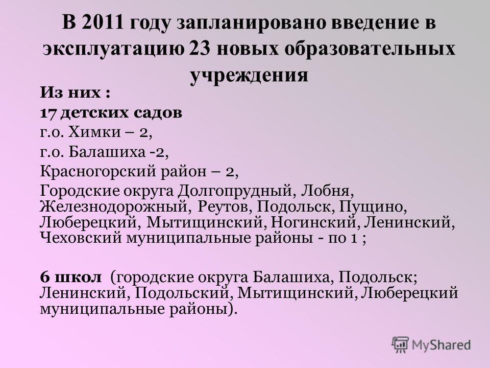 В 2011 году запланировано введение в эксплуатацию 23 новых образовательных учреждения Из них : 17 детских садов г.о. Химки – 2, г.о. Балашиха -2, Красногорский район – 2, Городские округа Долгопрудный, Лобня, Железнодорожный, Реутов, Подольск, Пущино