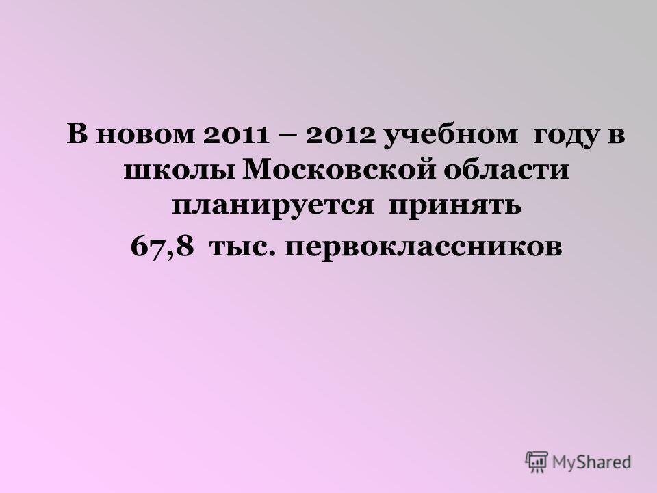 В новом 2011 – 2012 учебном году в школы Московской области планируется принять 67,8 тыс. первоклассников