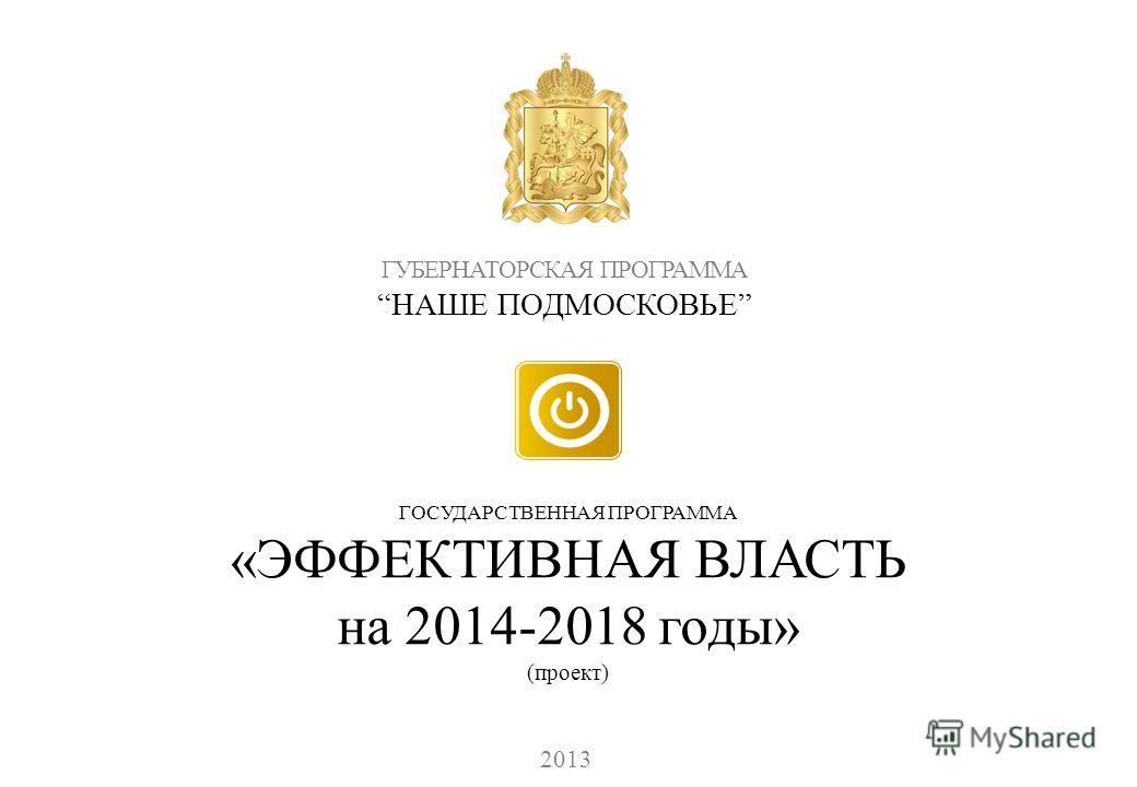 ГУБЕРНАТОРСКАЯ ПРОГРАММА НАШЕ ПОДМОСКОВЬЕ 2013 ГОСУДАРСТВЕННАЯ ПРОГРАММА «ЭФФЕКТИВНАЯ ВЛАСТЬ на 2014-2018 годы» (проект)