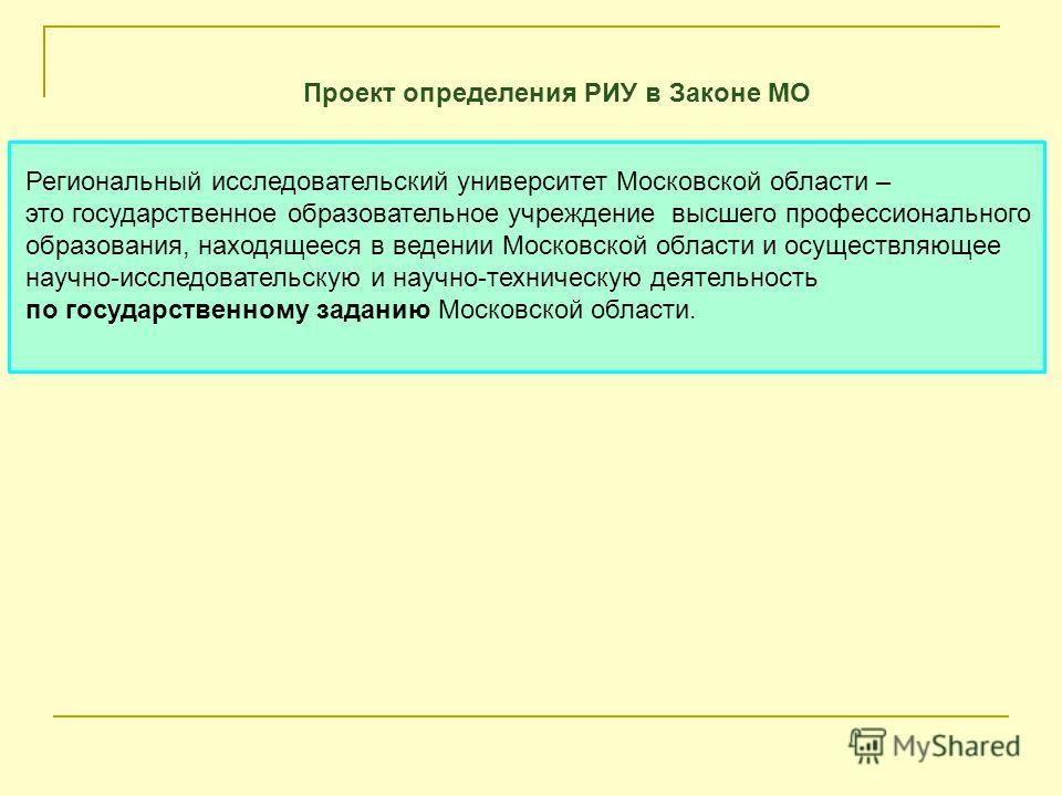 Проект определения РИУ в Законе МО Региональный исследовательский университет Московской области – это государственное образовательное учреждение высшего профессионального образования, находящееся в ведении Московской области и осуществляющее научно-