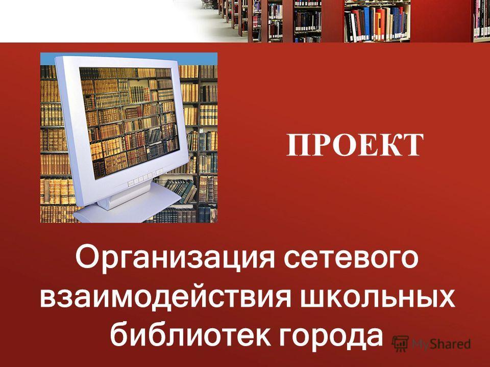 ПРОЕКТ Организация сетевого взаимодействия школьных библиотек города