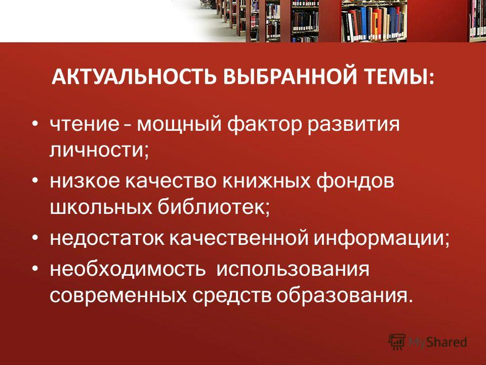 АКТУАЛЬНОСТЬ ВЫБРАННОЙ ТЕМЫ: чтение – мощный фактор развития личности; низкое качество книжных фондов школьных библиотек; недостаток качественной информации; необходимость использования современных средств образования.