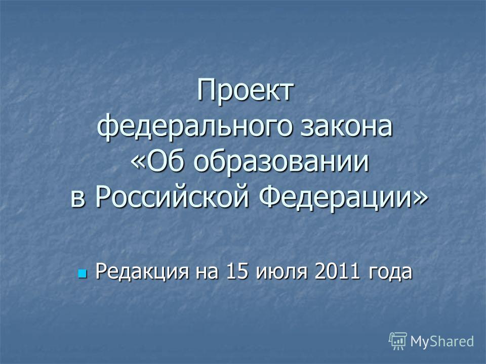 Проект федерального закона «Об образовании в Российской Федерации» Редакция на 15 июля 2011 года Редакция на 15 июля 2011 года