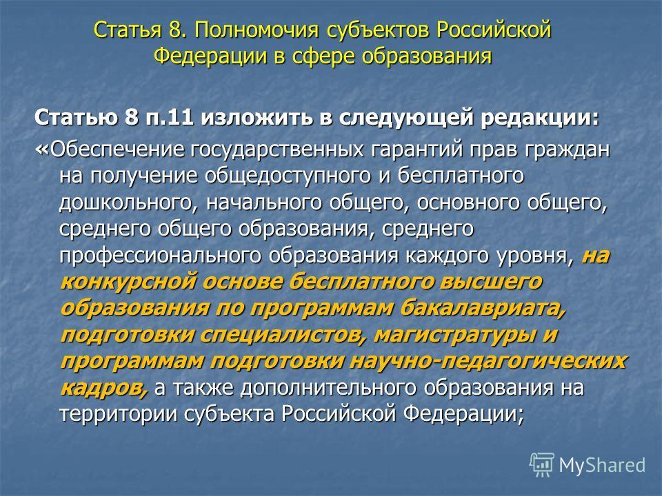 Статья 8. Полномочия субъектов Российской Федерации в сфере образования Статью 8 п.11 изложить в следующей редакции: «Обеспечение государственных гарантий прав граждан на получение общедоступного и бесплатного дошкольного, начального общего, основног