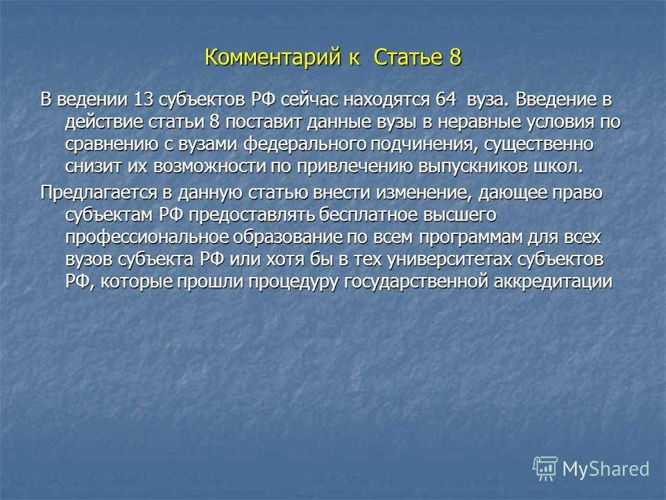 Комментарий к Статье 8 В ведении 13 субъектов РФ сейчас находятся 64 вуза. Введение в действие статьи 8 поставит данные вузы в неравные условия по сравнению с вузами федерального подчинения, существенно снизит их возможности по привлечению выпускнико