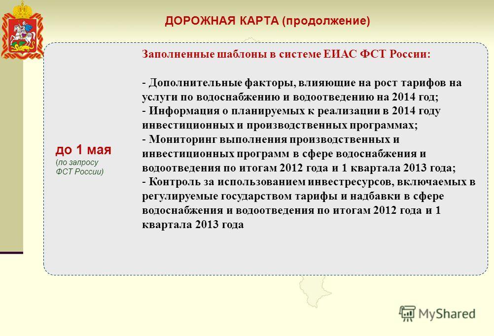 до 1 мая (по запросу ФСТ России) Заполненные шаблоны в системе ЕИАС ФСТ России: - Дополнительные факторы, влияющие на рост тарифов на услуги по водоснабжению и водоотведению на 2014 год; - Информация о планируемых к реализации в 2014 году инвестицион