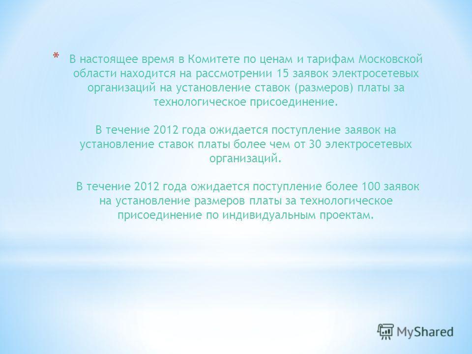 * В настоящее время в Комитете по ценам и тарифам Московской области находится на рассмотрении 15 заявок электросетевых организаций на установление ставок (размеров) платы за технологическое присоединение. В течение 2012 года ожидается поступление за