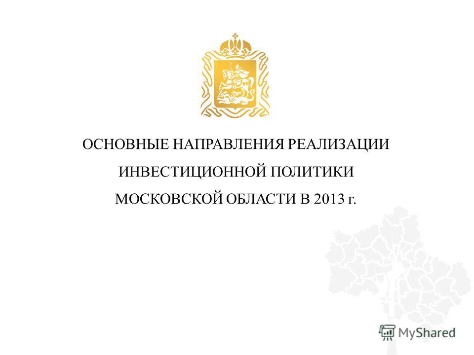 ОСНОВНЫЕ НАПРАВЛЕНИЯ РЕАЛИЗАЦИИ ИНВЕСТИЦИОННОЙ ПОЛИТИКИ МОСКОВСКОЙ ОБЛАСТИ В 2013 г.