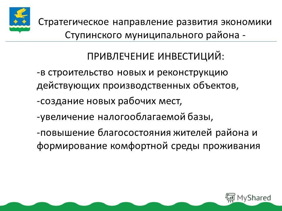Стратегическое направление развития экономики Ступинского муниципального района - ПРИВЛЕЧЕНИЕ ИНВЕСТИЦИЙ: -в строительство новых и реконструкцию действующих производственных объектов, -создание новых рабочих мест, -увеличение налогооблагаемой базы, -