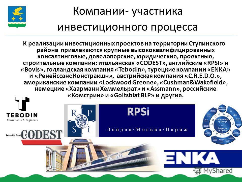 К реализации инвестиционных проектов на территории Ступинского района привлекаются крупные высококвалифицированных консалтинговые, девелоперские, юридические, проектные, строительные компании: итальянская «CODEST», английские «RPSI» и «Bovis», голлан