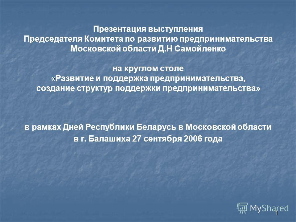 1 « Презентация выступления Председателя Комитета по развитию предпринимательства Московской области Д.Н Самойленко на круглом столе «Развитие и поддержка предпринимательства, создание структур поддержки предпринимательства» в рамках Дней Республики