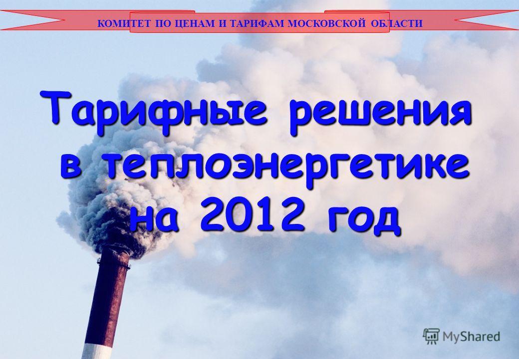КОМИТЕТ ПО ЦЕНАМ И ТАРИФАМ МОСКОВСКОЙ ОБЛАСТИ Тарифные решения в теплоэнергетике на 2012 год