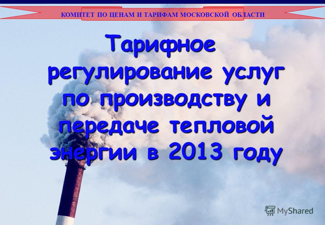 КОМИТЕТ ПО ЦЕНАМ И ТАРИФАМ МОСКОВСКОЙ ОБЛАСТИ Тарифное регулирование услуг по производству и передаче тепловой энергии в 2013 году