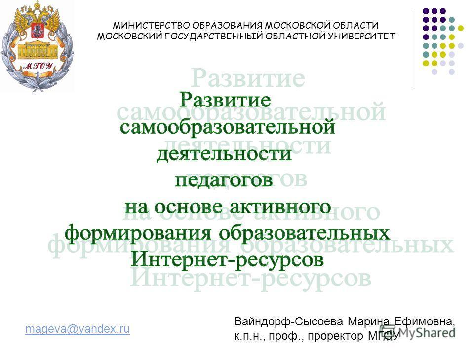 МИНИСТЕРСТВО ОБРАЗОВАНИЯ МОСКОВСКОЙ ОБЛАСТИ МОСКОВСКИЙ ГОСУДАРСТВЕННЫЙ ОБЛАСТНОЙ УНИВЕРСИТЕТ Вайндорф-Сысоева Марина Ефимовна, к.п.н., проф., проректор МГОУ mageva@yandex.ru