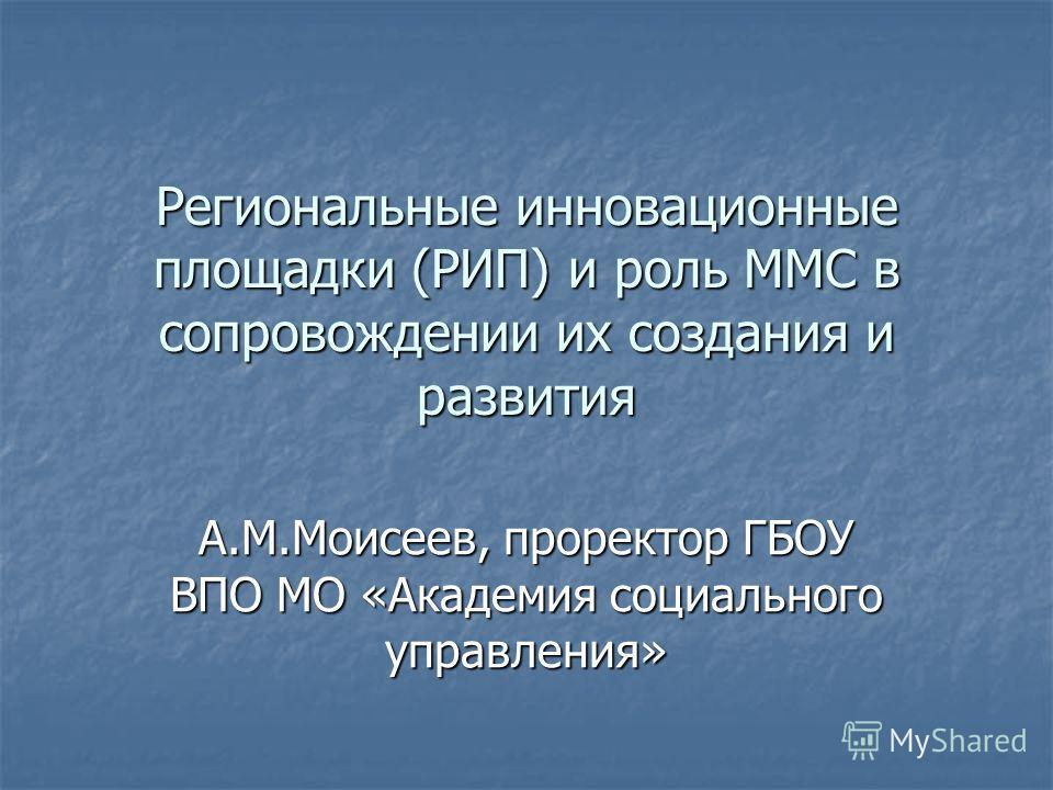 Региональные инновационные площадки (РИП) и роль ММС в сопровождении их создания и развития А.М.Моисеев, проректор ГБОУ ВПО МО «Академия социального управления»