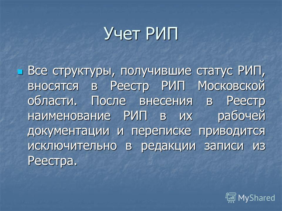 Учет РИП Все структуры, получившие статус РИП, вносятся в Реестр РИП Московской области. После внесения в Реестр наименование РИП в их рабочей документации и переписке приводится исключительно в редакции записи из Реестра. Все структуры, получившие с