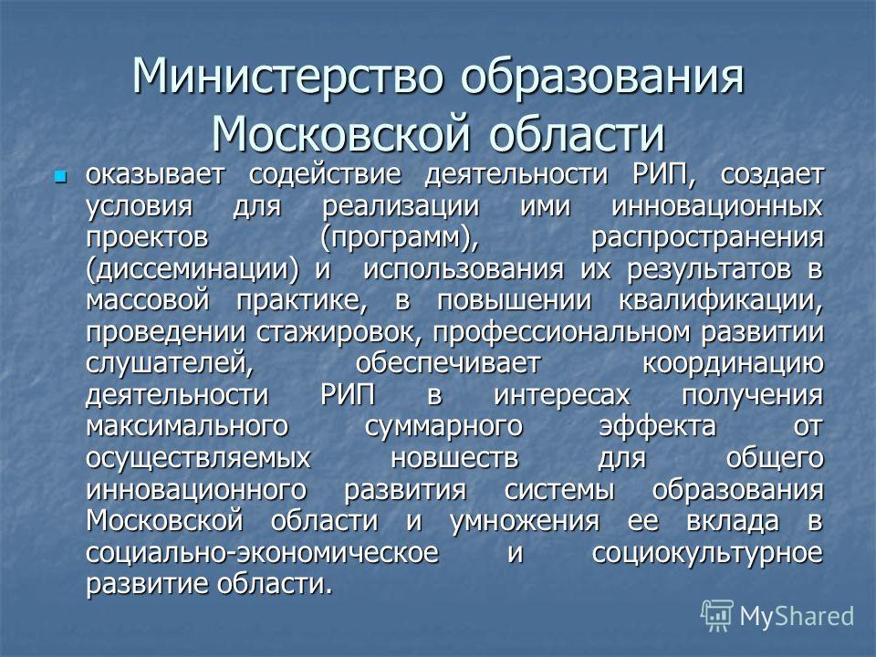 Министерство образования Московской области оказывает содействие деятельности РИП, создает условия для реализации ими инновационных проектов (программ), распространения (диссеминации) и использования их результатов в массовой практике, в повышении кв
