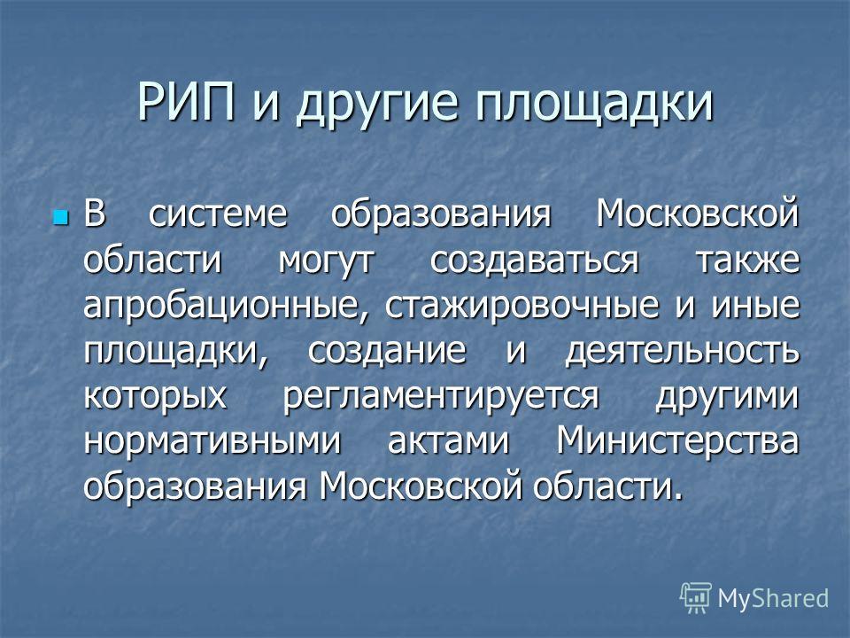 РИП и другие площадки В системе образования Московской области могут создаваться также апробационные, стажировочные и иные площадки, создание и деятельность которых регламентируется другими нормативными актами Министерства образования Московской обла