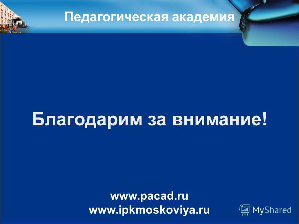 Педагогическая академия Благодарим за внимание! www.pacad.ru www.ipkmoskoviya.ru
