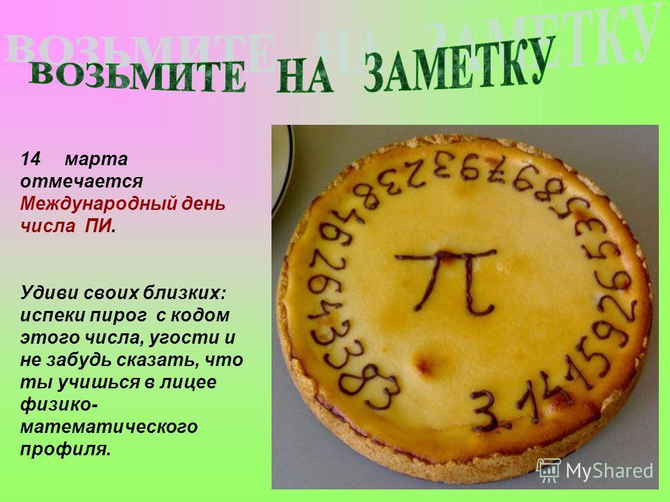 14марта отмечается Международный день числа ПИ. Удиви своих близких: испеки пирог с кодом этого числа, угости и не забудь сказать, что ты учишься в лицее физико- математического профиля.